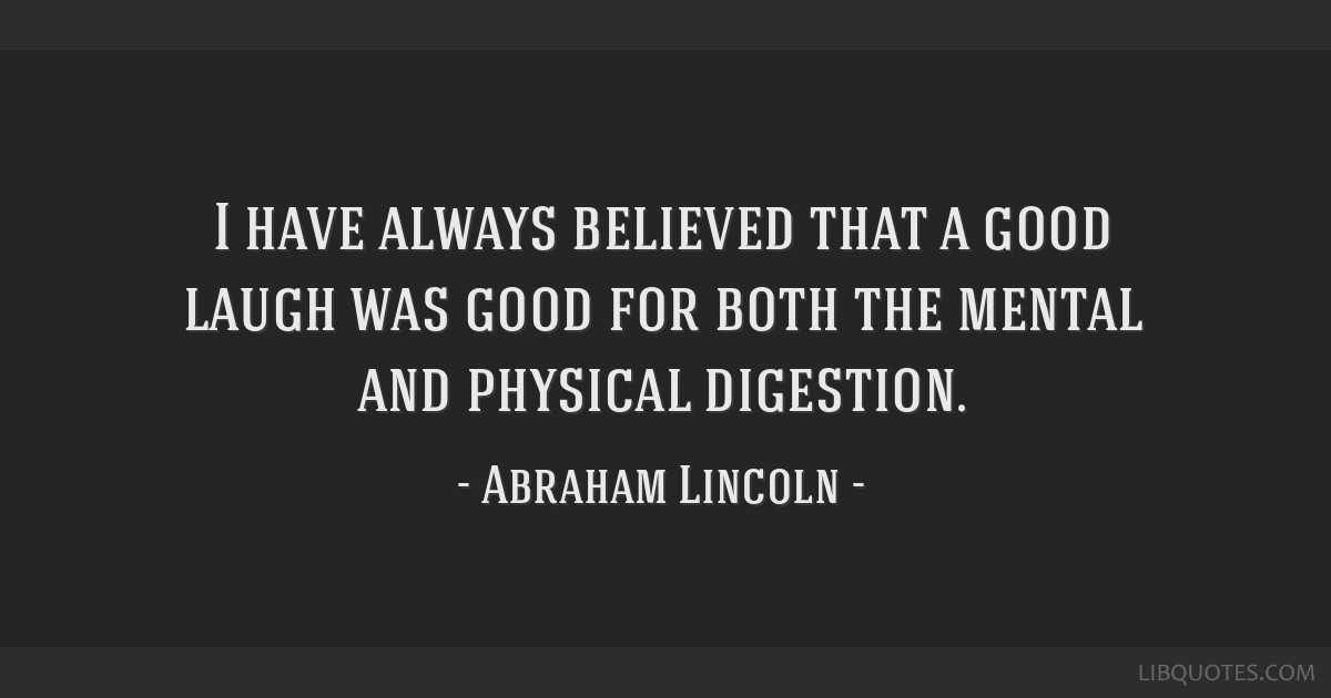 I have always believed that a good laugh was good for both the mental and physical digestion.