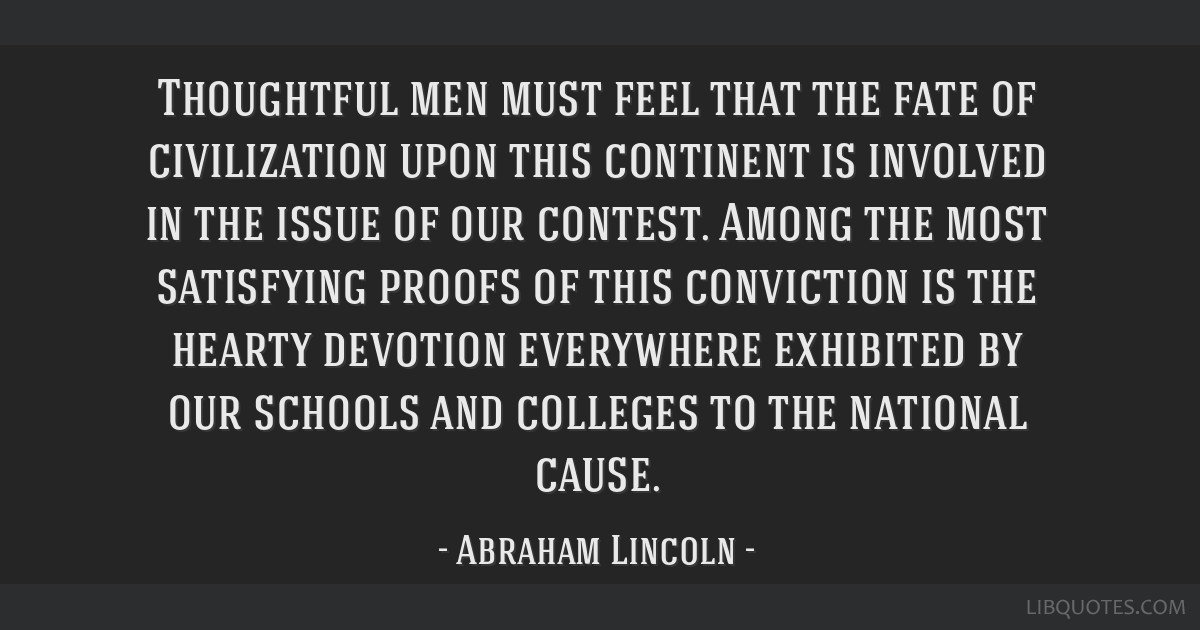 Thoughtful men must feel that the fate of civilization upon this continent is involved in the issue of our contest. Among the most satisfying proofs...