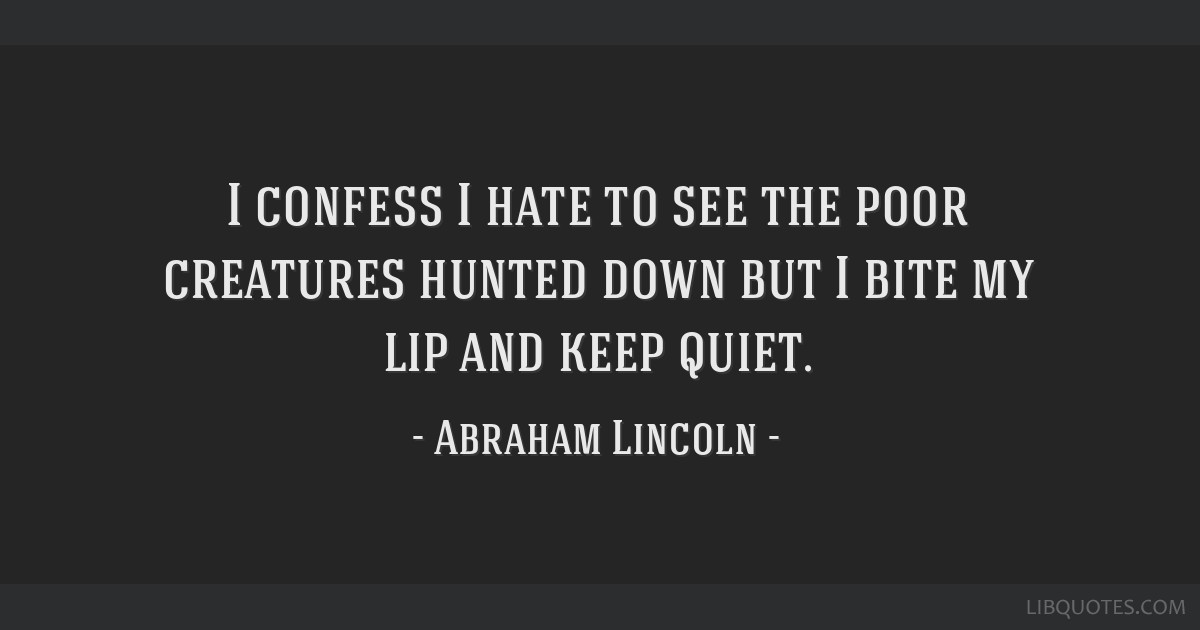 I confess I hate to see the poor creatures hunted down but I bite my lip and keep quiet.