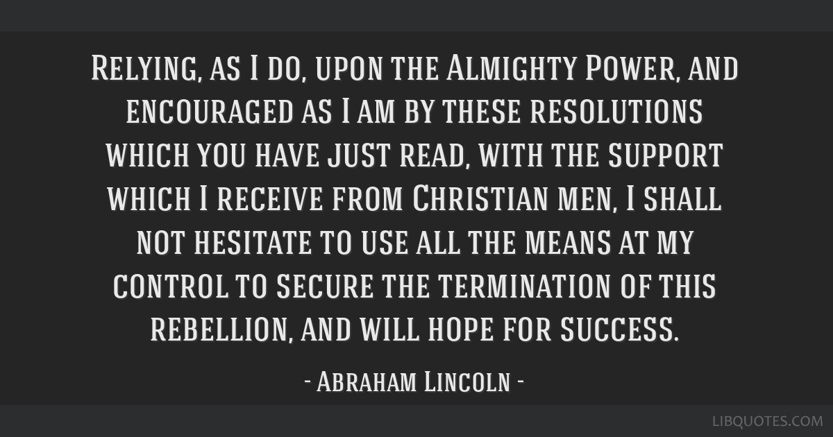 Relying, as I do, upon the Almighty Power, and encouraged as I am by these resolutions which you have just read, with the support which I receive...