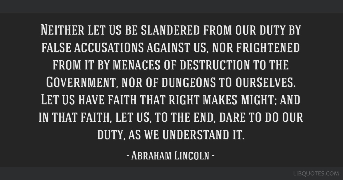 Neither let us be slandered from our duty by false accusations against us, nor frightened from it by menaces of destruction to the Government, nor of ...
