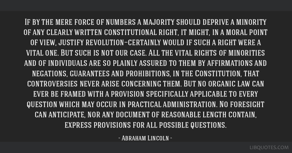 If by the mere force of numbers a majority should deprive a minority of any clearly written constitutional right, it might, in a moral point of view, ...