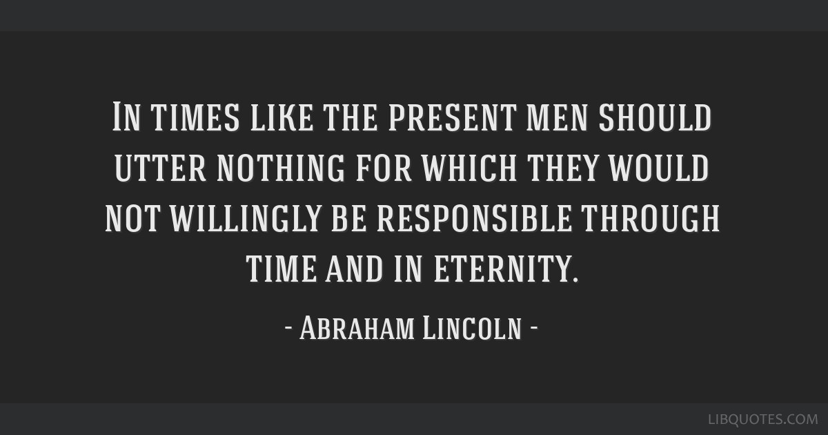 In times like the present men should utter nothing for which they would not willingly be responsible through time and in eternity.