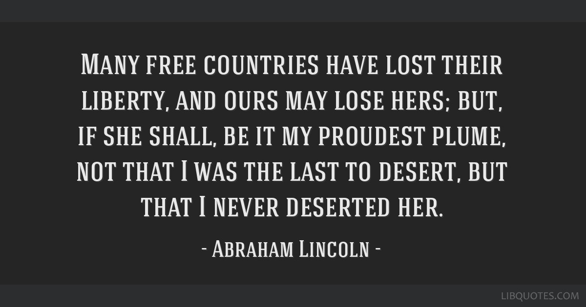 Many free countries have lost their liberty, and ours may lose hers; but, if she shall, be it my proudest plume, not that I was the last to desert,...