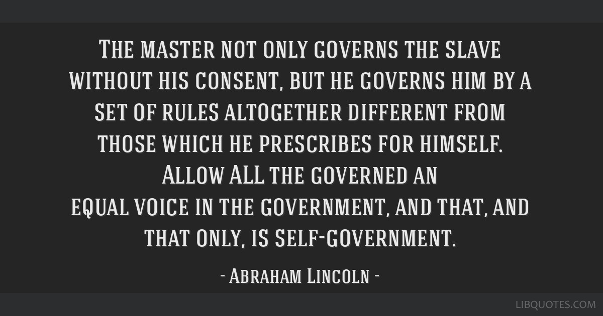 The master not only governs the slave without his consent, but he governs him by a set of rules altogether different from those which he prescribes...