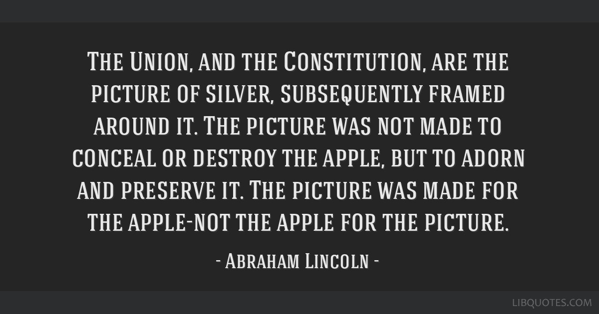 The Union, and the Constitution, are the picture of silver, subsequently framed around it. The picture was not made to conceal or destroy the apple,...