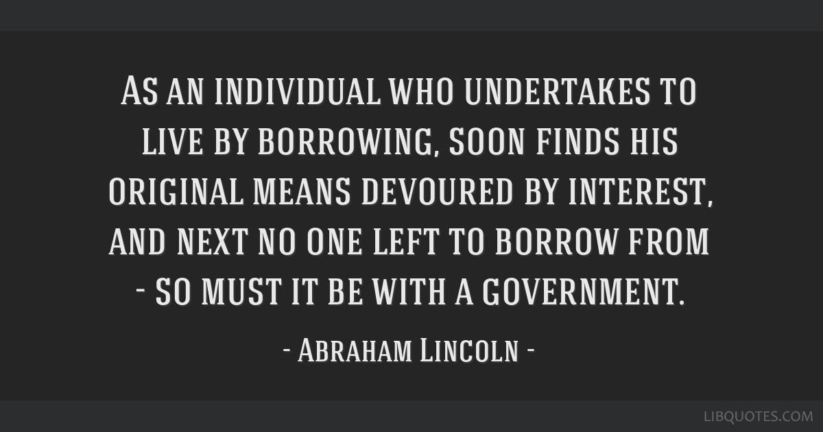 As an individual who undertakes to live by borrowing, soon finds his original means devoured by interest, and next no one left to borrow from - so...