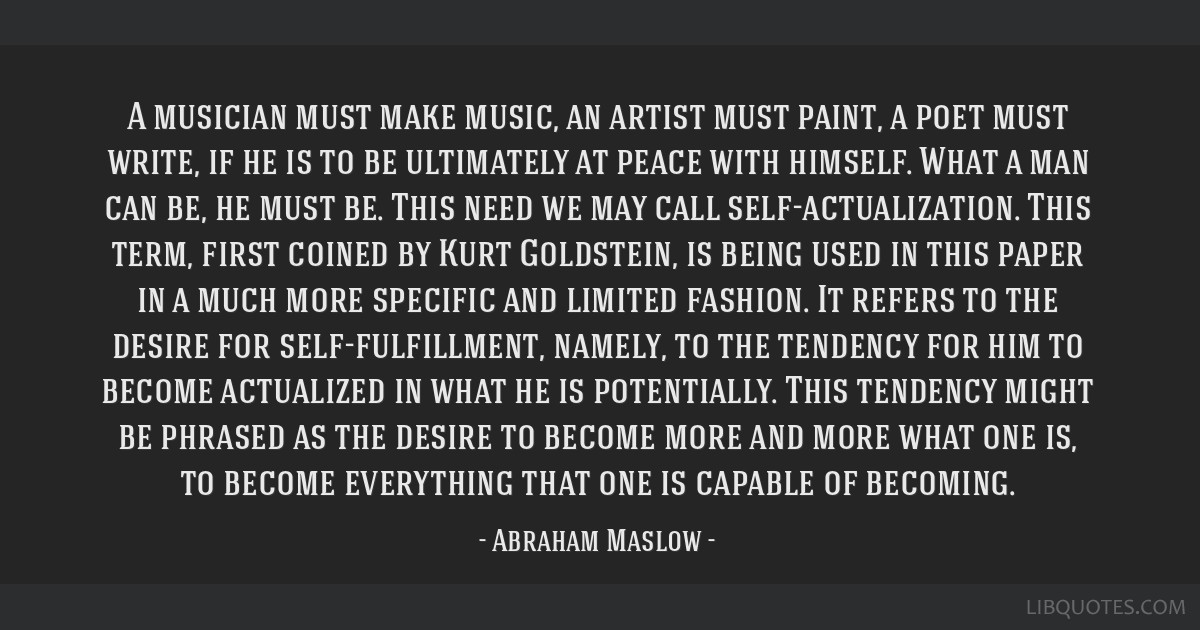 A musician must make music, an artist must paint, a poet must write, if he is to be ultimately at peace with himself. What a man can be, he must be....