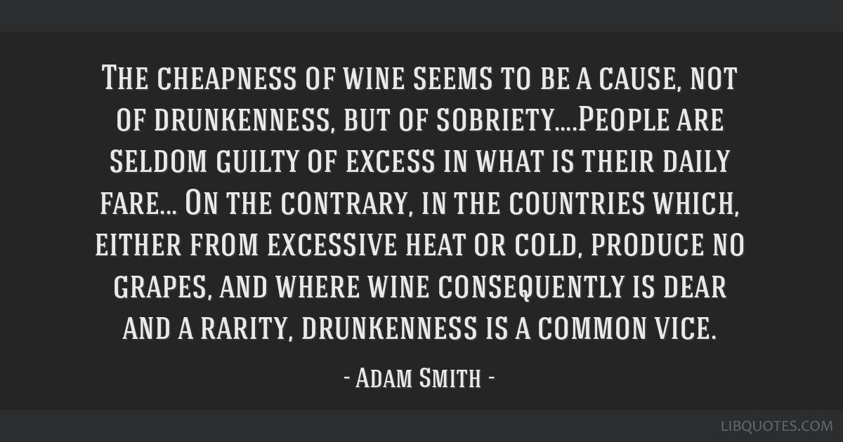 The cheapness of wine seems to be a cause, not of drunkenness, but of sobriety....People are seldom guilty of excess in what is their daily fare......