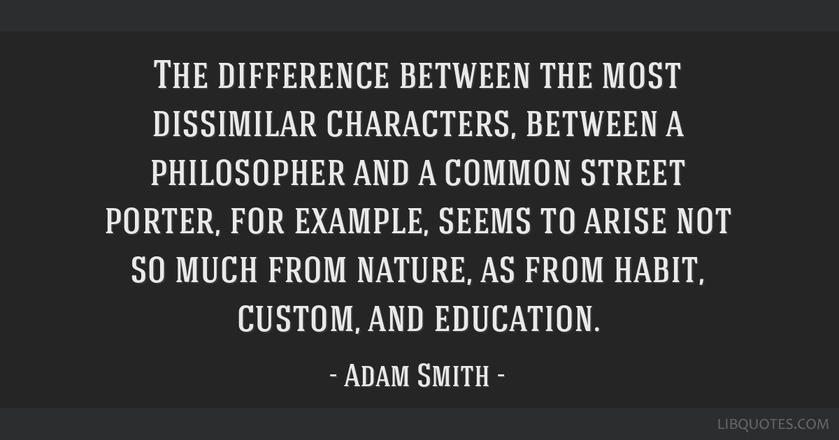 The difference between the most dissimilar characters, between a philosopher and a common street porter, for example, seems to arise not so much from ...