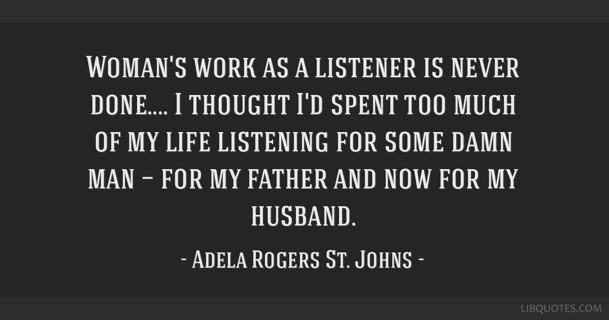 Woman's work as a listener is never done     I thought I'd