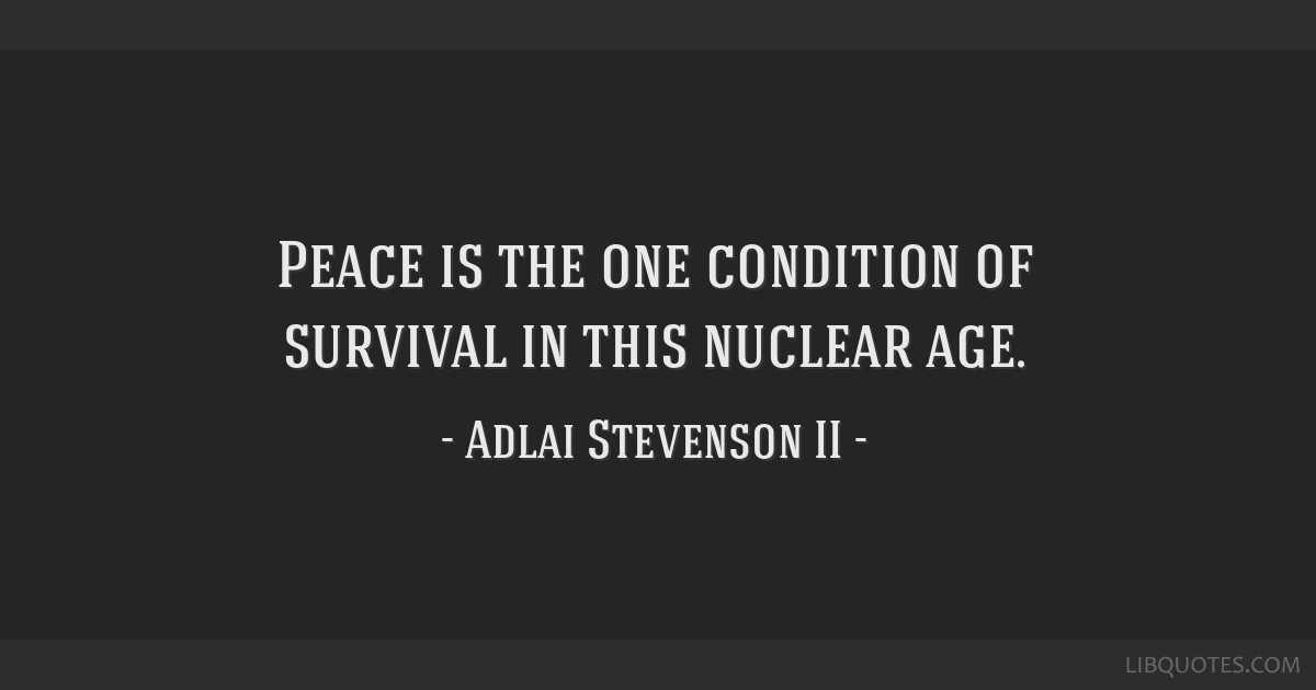 Peace is the one condition of survival in this nuclear age.