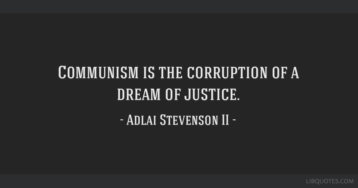 Communism is the corruption of a dream of justice.