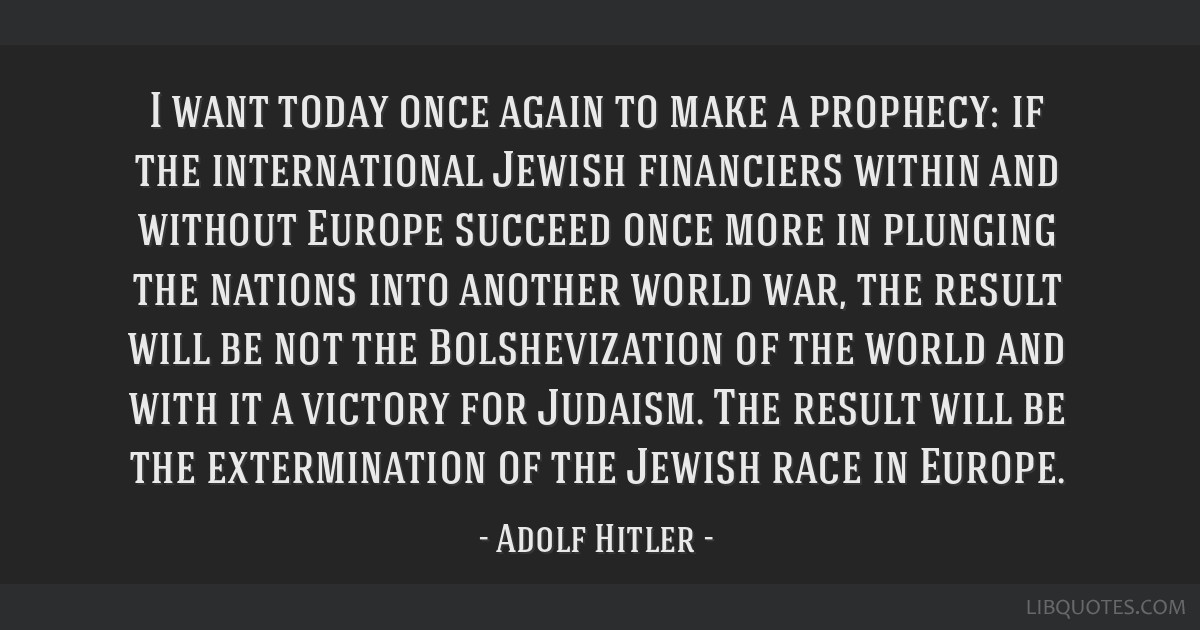 I want today once again to make a prophecy: if the international Jewish financiers within and without Europe succeed once more in plunging the...