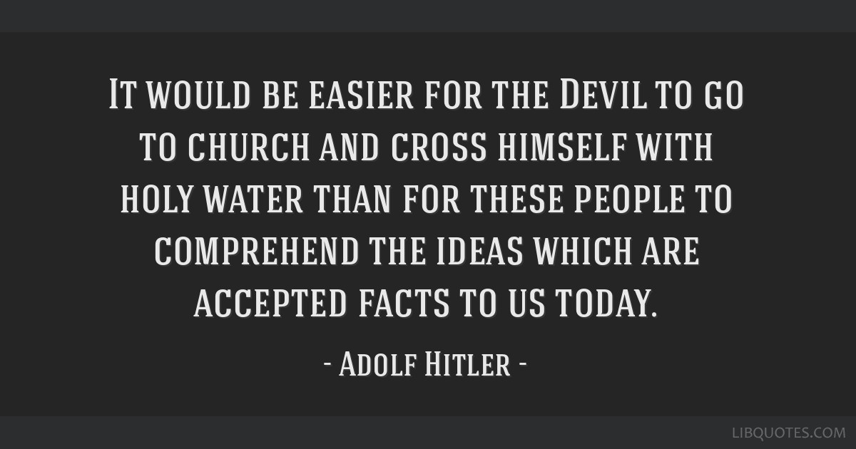 It would be easier for the Devil to go to church and cross himself with holy water than for these people to comprehend the ideas which are accepted...