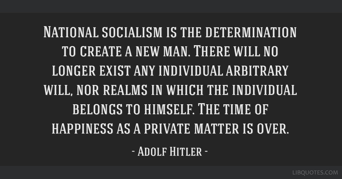 National socialism is the determination to create a new man. There will no longer exist any individual arbitrary will, nor realms in which the...