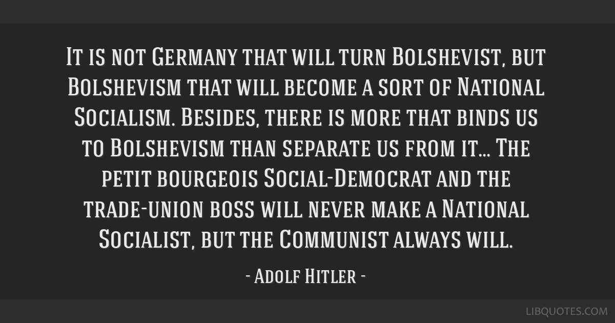 It is not Germany that will turn Bolshevist, but Bolshevism that will become a sort of National Socialism. Besides, there is more that binds us to...