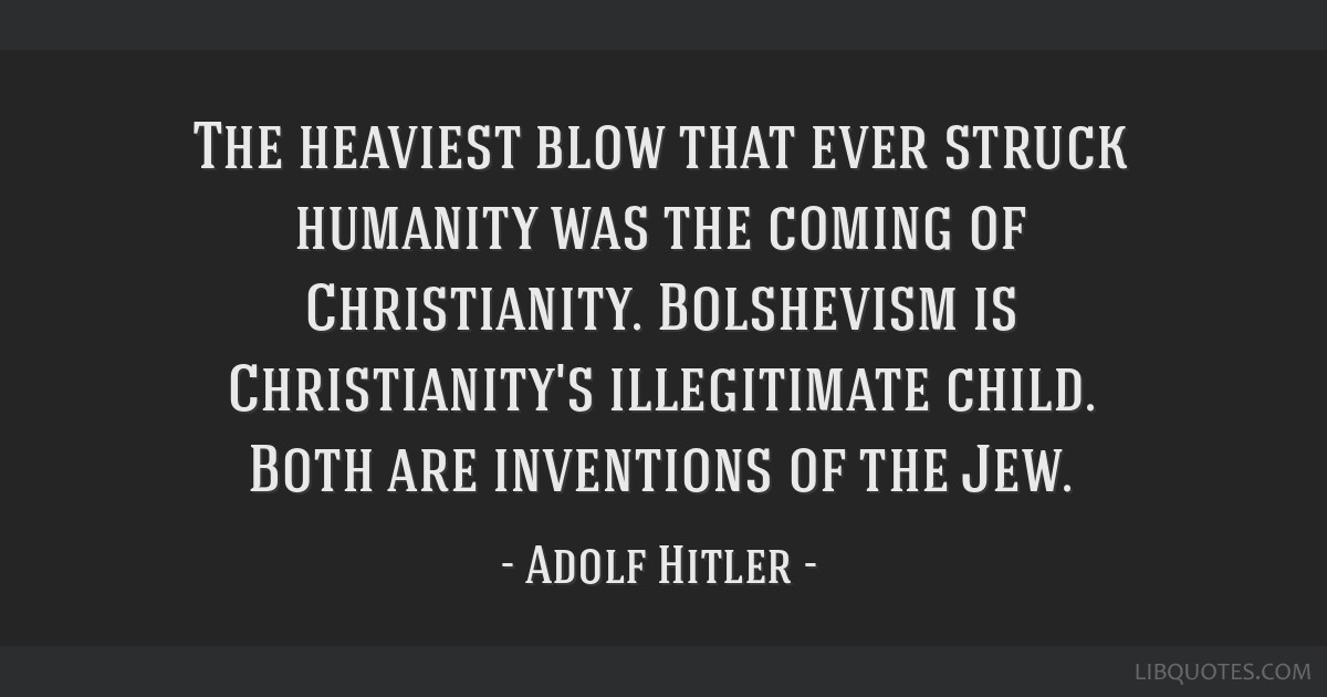 The heaviest blow that ever struck humanity was the coming of Christianity. Bolshevism is Christianity's illegitimate child. Both are inventions of...