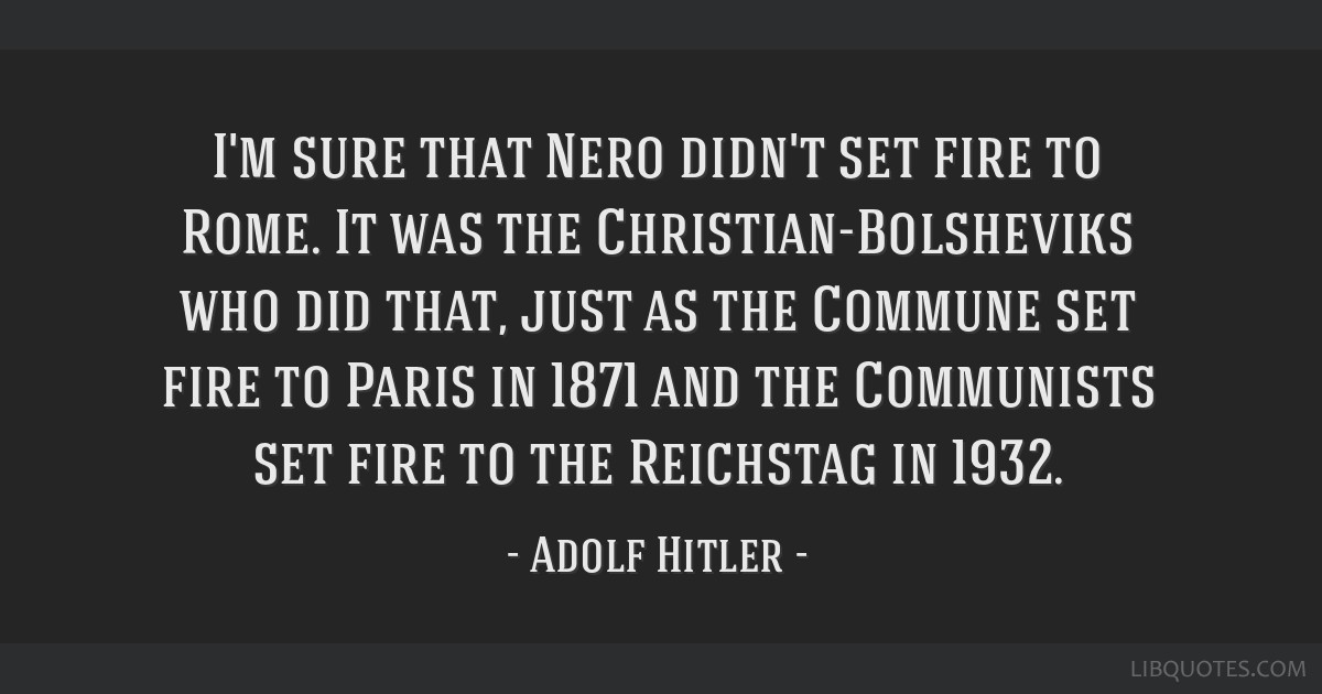 I'm sure that Nero didn't set fire to Rome. It was the Christian-Bolsheviks who did that, just as the Commune set fire to Paris in 1871 and the...