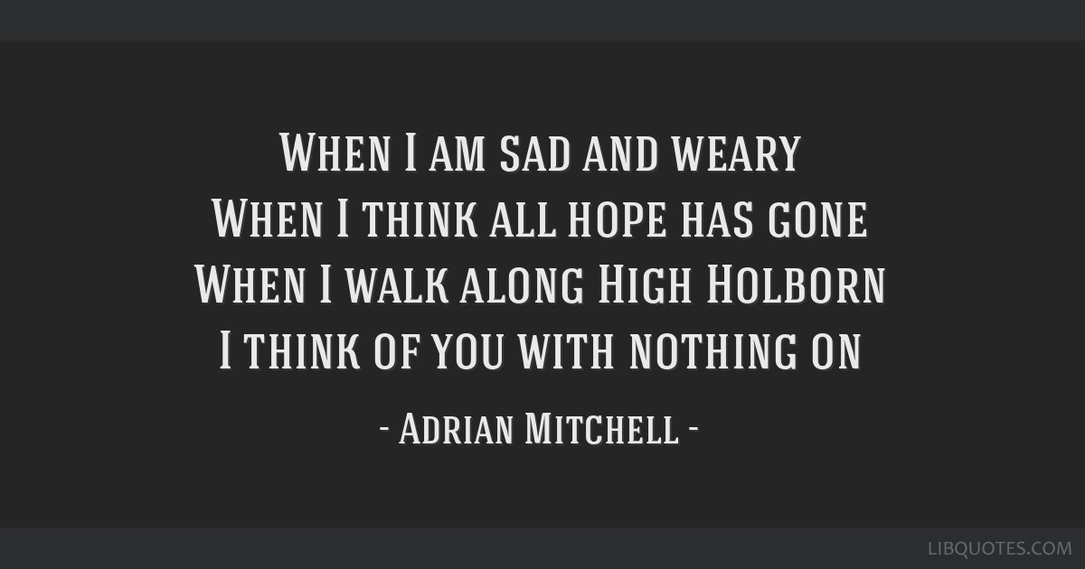 When I am sad and weary When I think all hope has gone When I walk along High Holborn I think of you with nothing on
