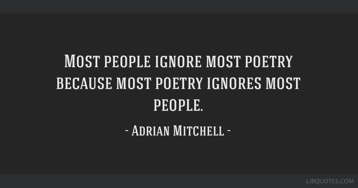 Most people ignore most poetry because most poetry ignores most people.