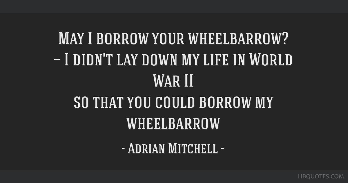 May I borrow your wheelbarrow? — I didn't lay down my life in World War II so that you could borrow my wheelbarrow