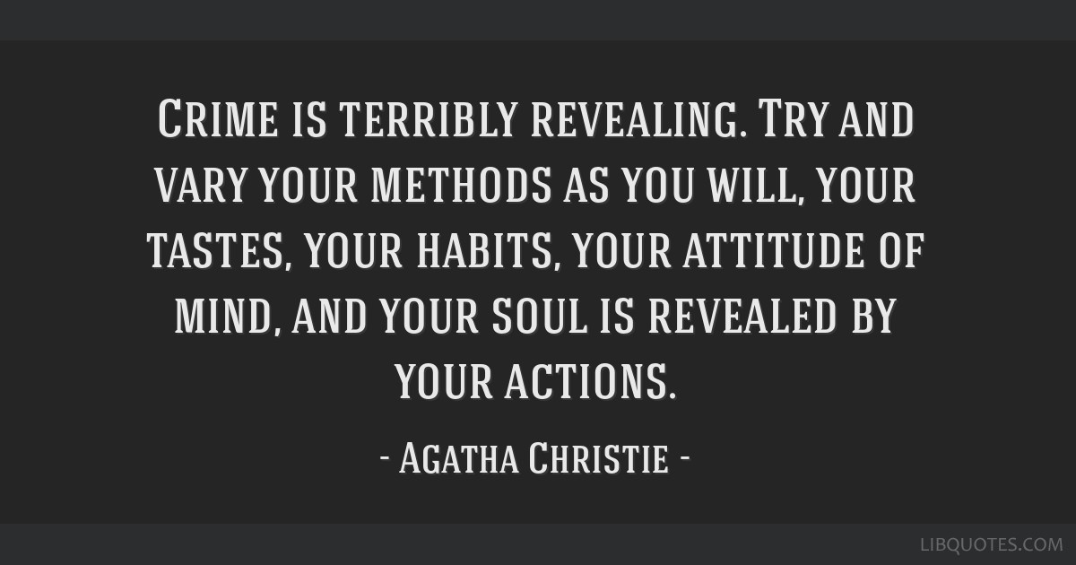 Crime is terribly revealing. Try and vary your methods as you will, your tastes, your habits, your attitude of mind, and your soul is revealed by...