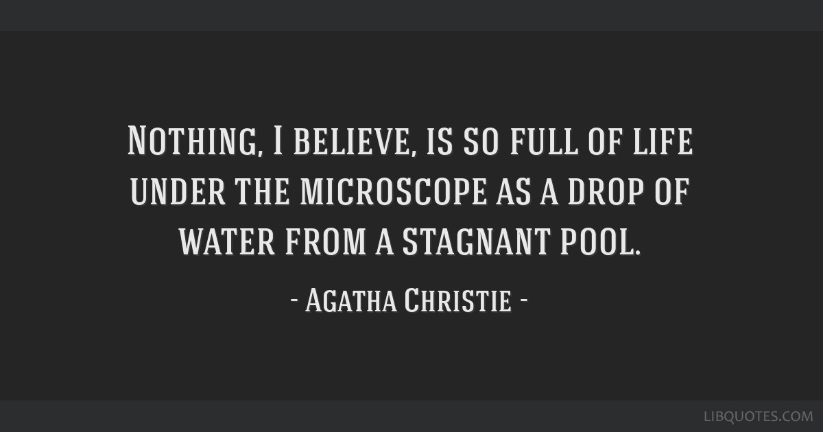 Nothing, I believe, is so full of life under the microscope as a drop of water from a stagnant pool.
