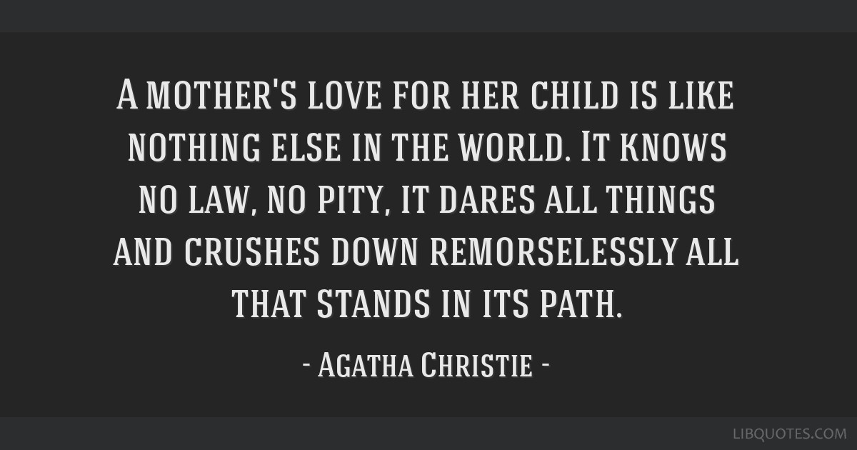 A mother's love for her child is like nothing else in the world. It knows no law, no pity, it dares all things and crushes down remorselessly all...