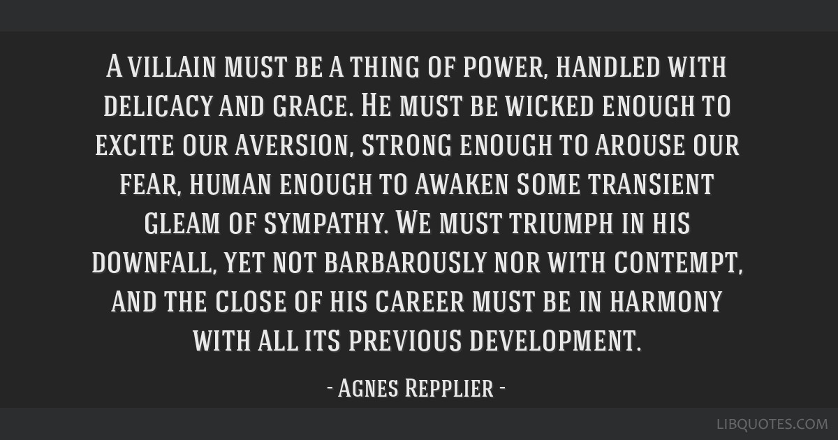 A villain must be a thing of power, handled with delicacy and grace. He must be wicked enough to excite our aversion, strong enough to arouse our...