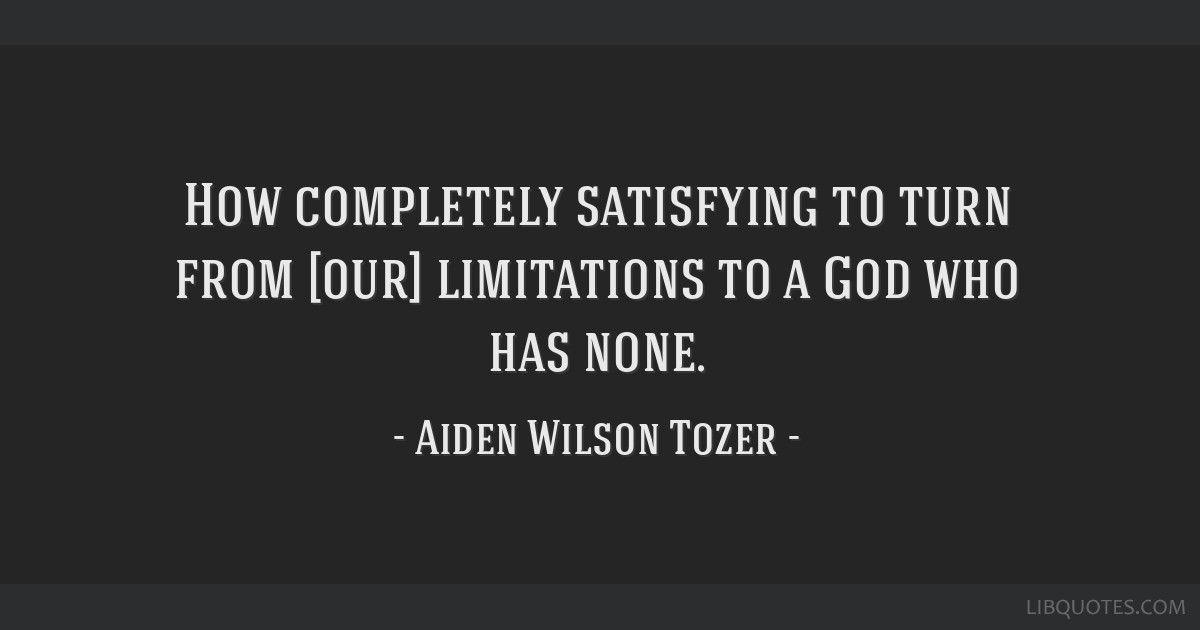 How completely satisfying to turn from [our] limitations to a God who has none.