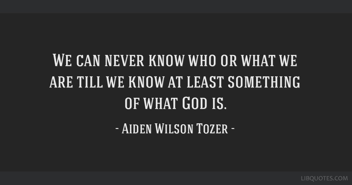 We can never know who or what we are till we know at least something of what God is.