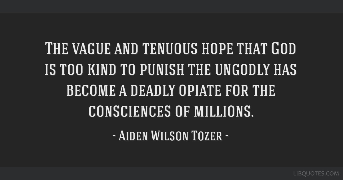 The vague and tenuous hope that God is too kind to punish the ungodly has become a deadly opiate for the consciences of millions.