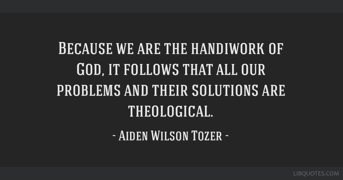 Because we are the handiwork of God, it follows that all our problems and their solutions are theological.