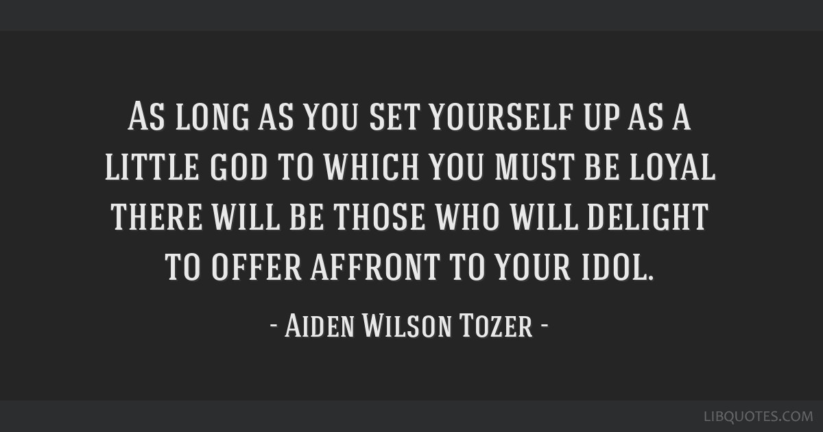 As long as you set yourself up as a little god to which you must be loyal there will be those who will delight to offer affront to your idol.
