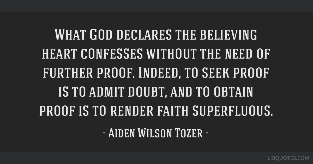What God declares the believing heart confesses without the need of further proof. Indeed, to seek proof is to admit doubt, and to obtain proof is to ...