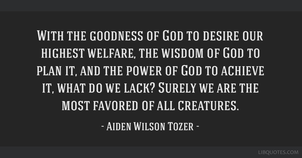 With the goodness of God to desire our highest welfare, the wisdom of God to plan it, and the power of God to achieve it, what do we lack? Surely we...