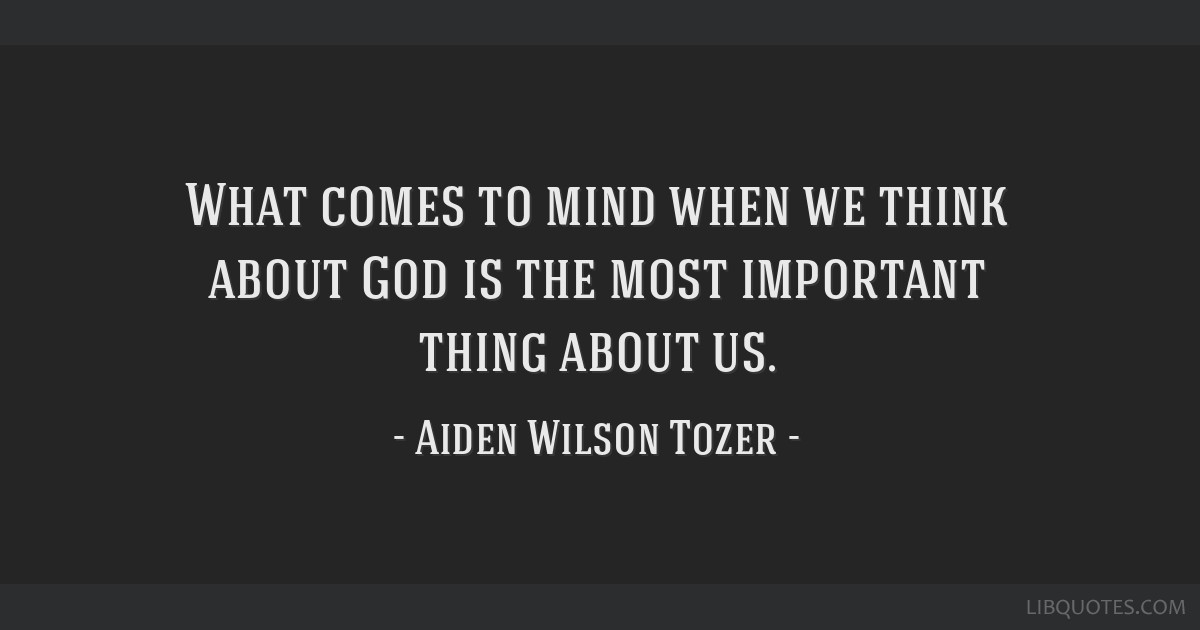 What comes to mind when we think about God is the most important thing about us.