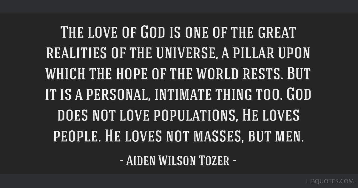 The love of God is one of the great realities of the universe, a pillar upon which the hope of the world rests. But it is a personal, intimate thing...
