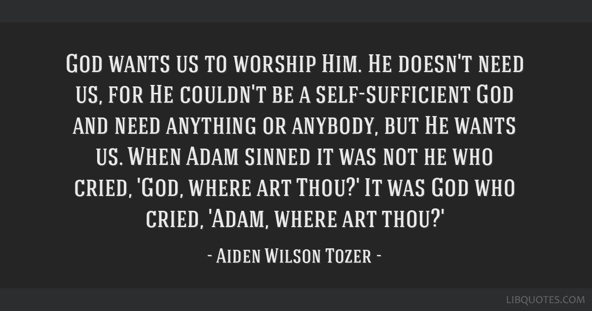 God wants us to worship Him. He doesn't need us, for He couldn't be a self-sufficient God and need anything or anybody, but He wants us. When Adam...