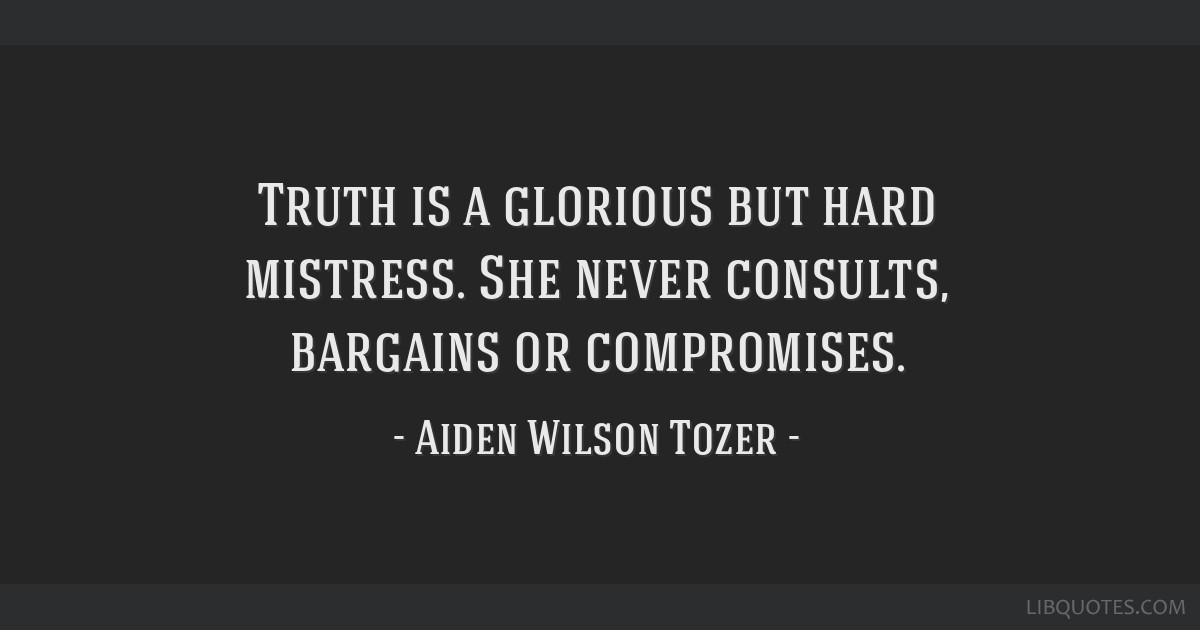 Truth is a glorious but hard mistress. She never consults, bargains or compromises.
