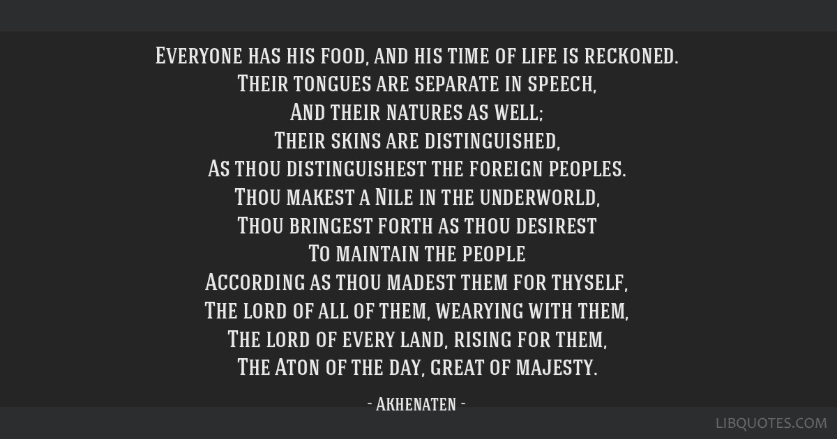 Everyone has his food, and his time of life is reckoned. Their tongues are separate in speech, And their natures as well; Their skins are...