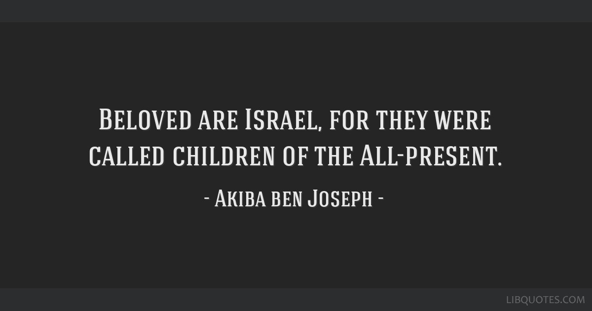 Beloved are Israel, for they were called children of the All-present.