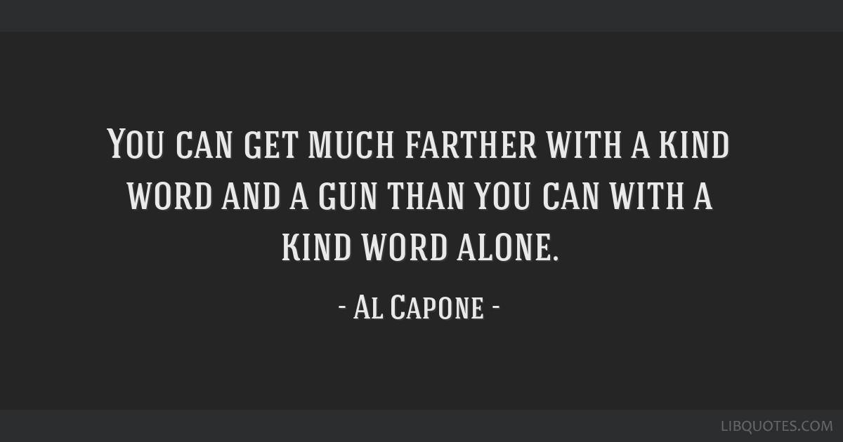 You can get much farther with a kind word and a gun than you can with a kind word alone.