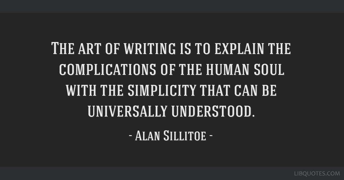 The art of writing is to explain the complications of the human soul with the simplicity that can be universally understood.