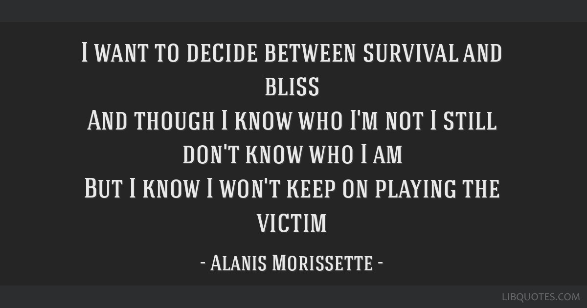 I want to decide between survival and bliss And though I ...