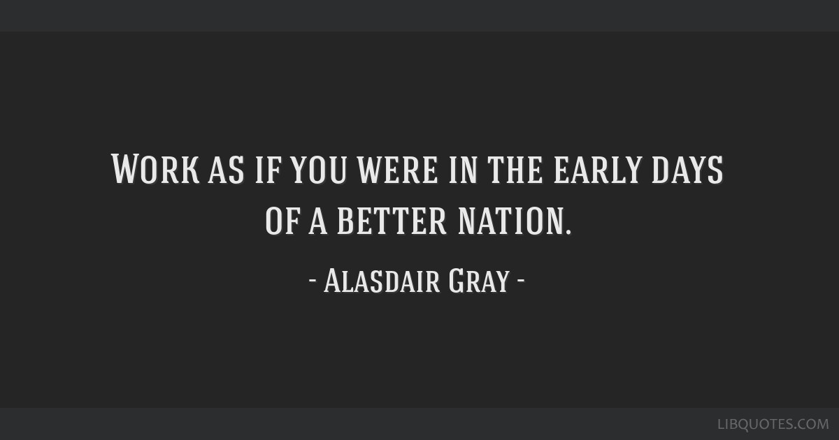 Work as if you were in the early days of a better nation.