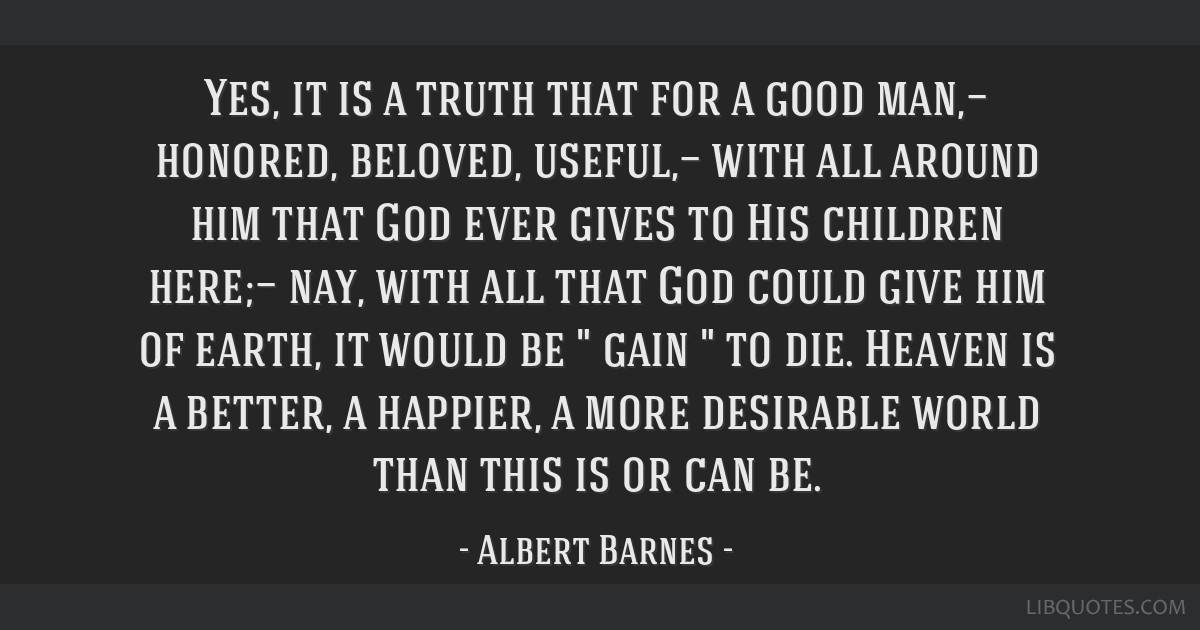 Yes, it is a truth that for a good man,— honored, beloved, useful,— with all around him that God ever gives to His children here;— nay, with...