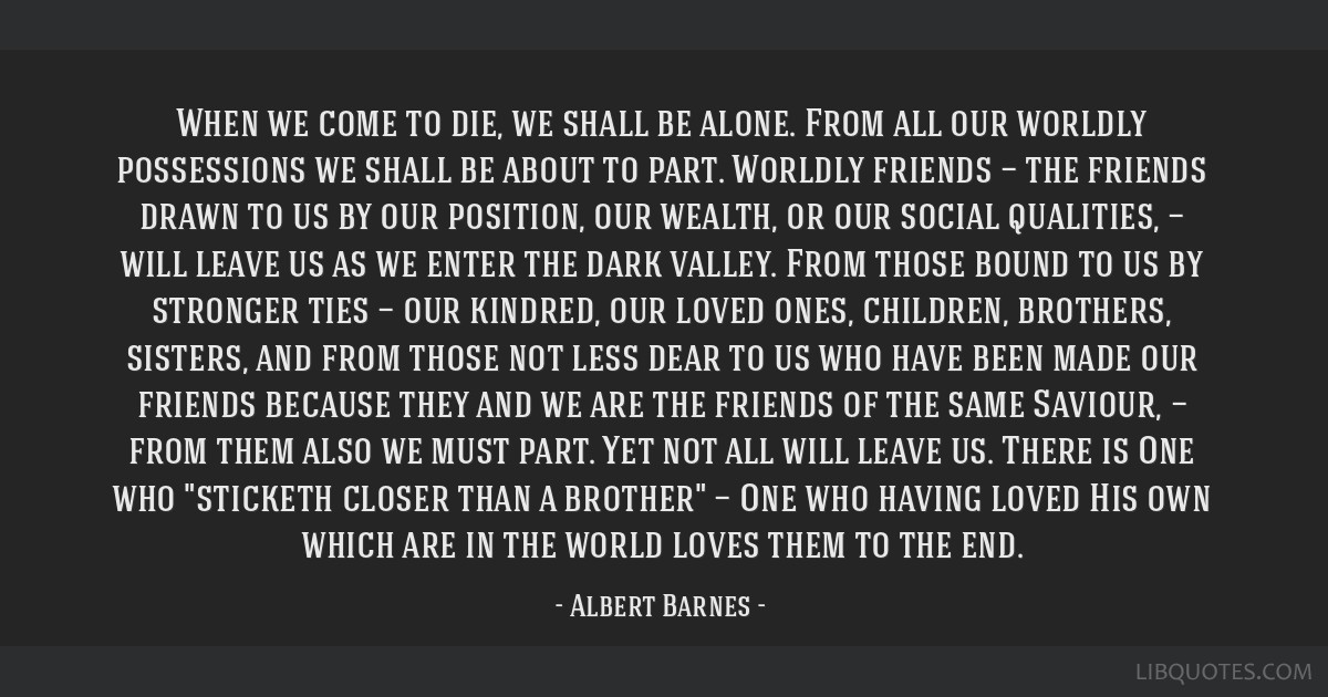 When we come to die, we shall be alone. From all our worldly possessions we shall be about to part. Worldly friends — the friends drawn to us by...