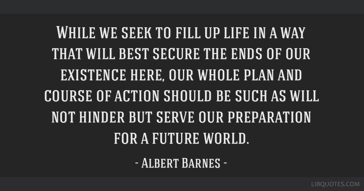 While we seek to fill up life in a way that will best secure the ends of our existence here, our whole plan and course of action should be such as...